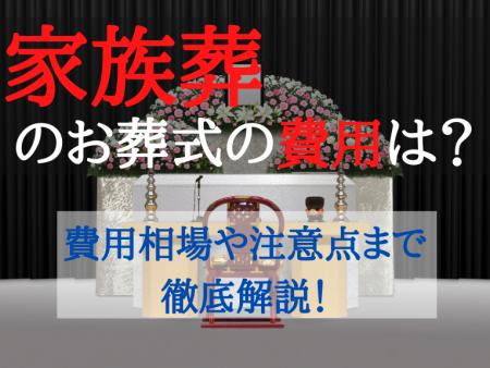 家族葬のお葬式の費用は?家族葬でお葬式を行う際の費用相場や費用を押さえるためのポイント、注意点まで徹底解説!